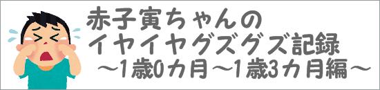 赤子寅ちゃんのイヤイヤグズグズ記録 1歳0ヶ月~1歳3ヶ月