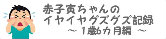 赤子寅ちゃんのイヤイヤグズグズ記録 1歳6ヶ月