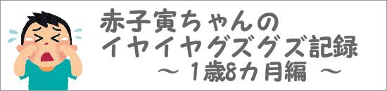 赤子寅ちゃんのイヤイヤグズグズ記録 1歳8ヶ月
